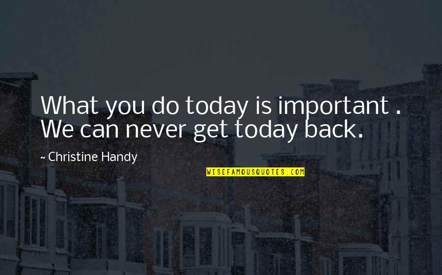 You Can Never Get Back Quotes By Christine Handy: What you do today is important . We