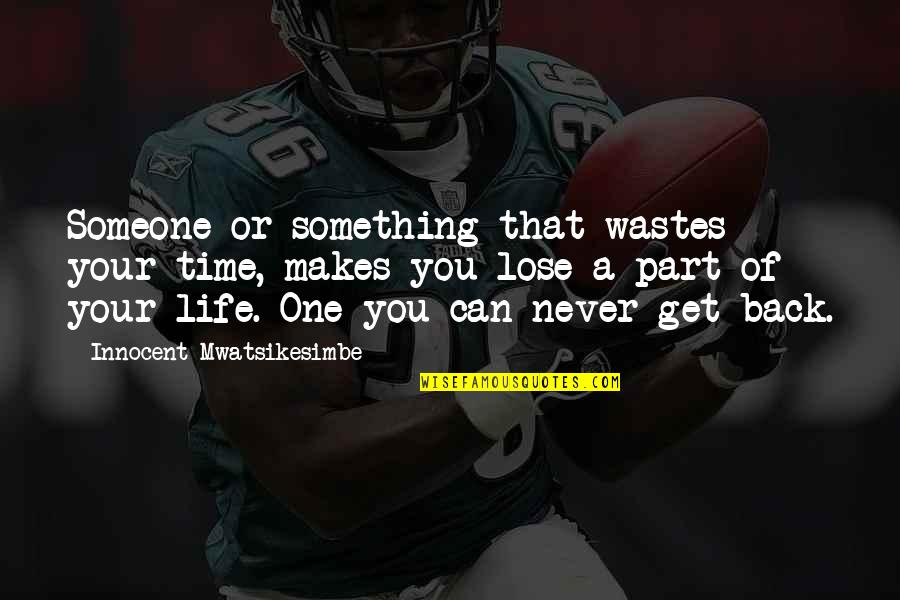 You Can Never Get Back Quotes By Innocent Mwatsikesimbe: Someone or something that wastes your time, makes