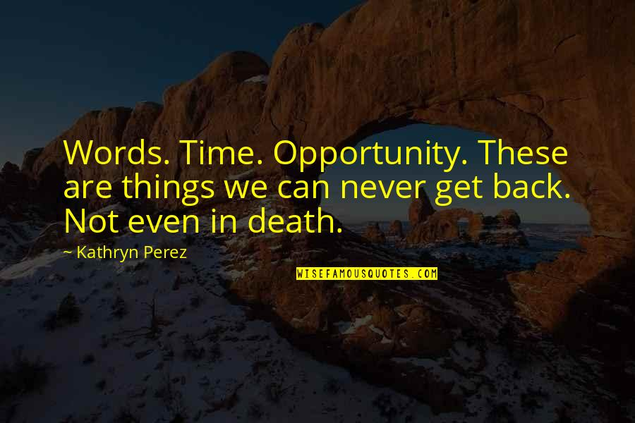 You Can Never Get Back Quotes By Kathryn Perez: Words. Time. Opportunity. These are things we can