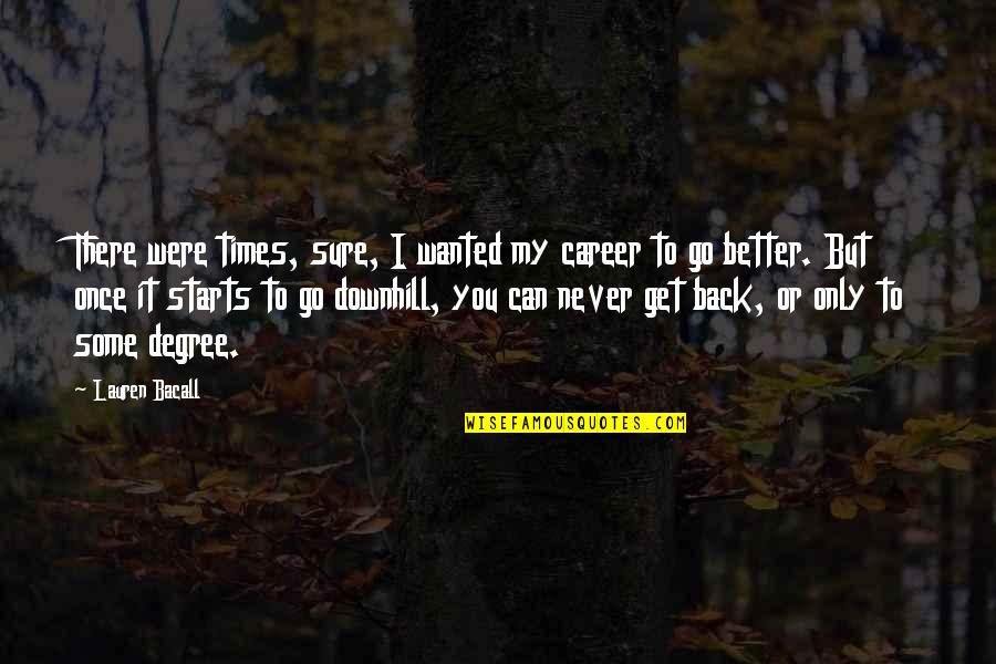 You Can Never Get Back Quotes By Lauren Bacall: There were times, sure, I wanted my career