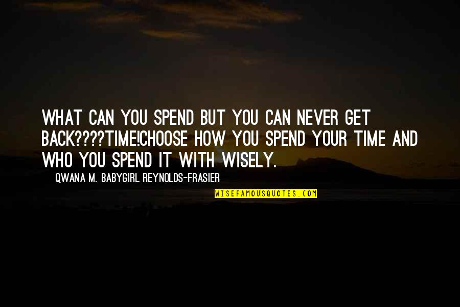 You Can Never Get Back Quotes By Qwana M. BabyGirl Reynolds-Frasier: WHAT CAN YOU SPEND BUT YOU CAN NEVER