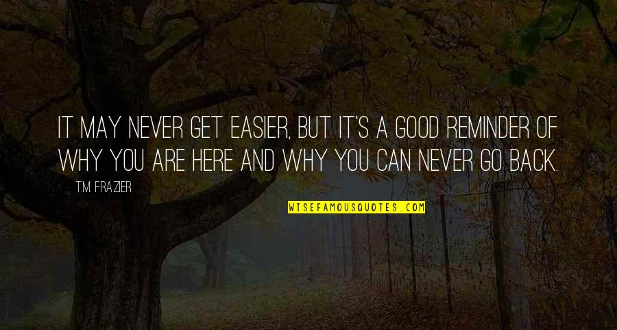 You Can Never Get Back Quotes By T.M. Frazier: It may never get easier, but it's a