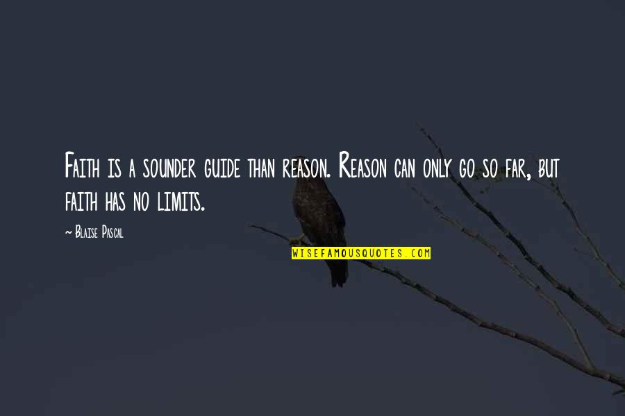 You Can Only Go So Far Quotes By Blaise Pascal: Faith is a sounder guide than reason. Reason
