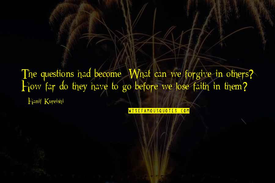 You Can Only Go So Far Quotes By Hanif Kureishi: The questions had become: What can we forgive