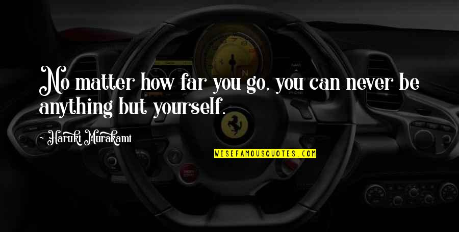 You Can Only Go So Far Quotes By Haruki Murakami: No matter how far you go, you can