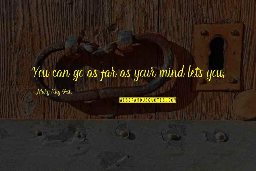 You Can Only Go So Far Quotes By Mary Kay Ash: You can go as far as your mind