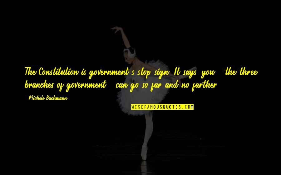 You Can Only Go So Far Quotes By Michele Bachmann: The Constitution is government's stop sign. It says,