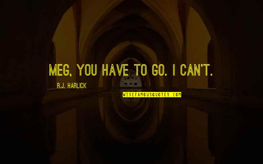 You Can Only Go So Far Quotes By R.J. Harlick: Meg, you have to go. I can't.