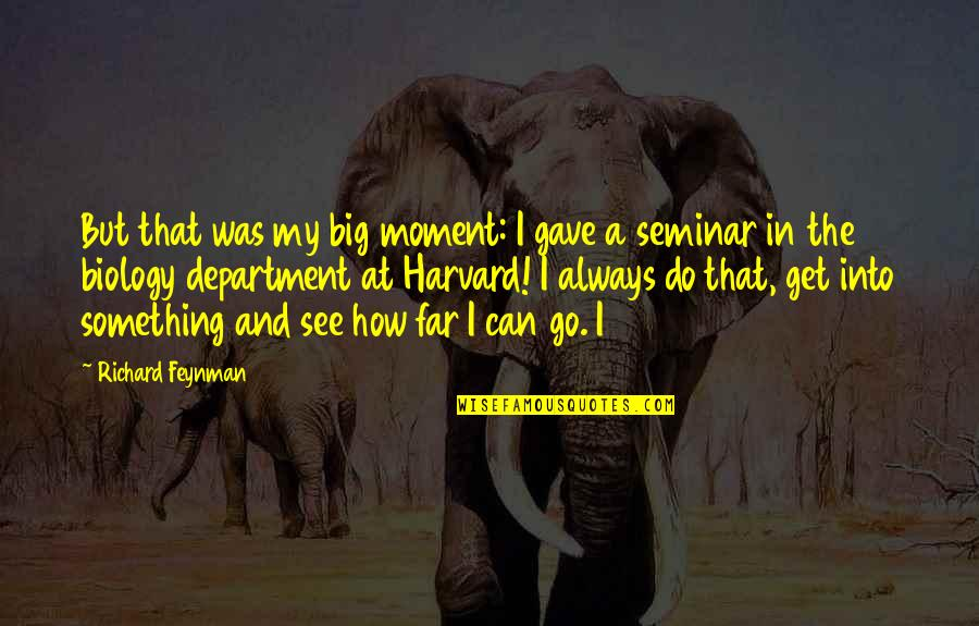 You Can Only Go So Far Quotes By Richard Feynman: But that was my big moment: I gave