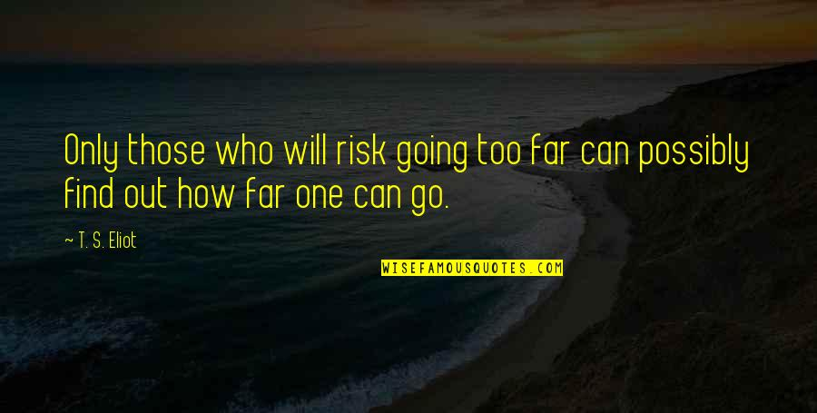 You Can Only Go So Far Quotes By T. S. Eliot: Only those who will risk going too far