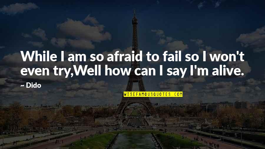 You Can't Be Afraid To Fail Quotes By Dido: While I am so afraid to fail so
