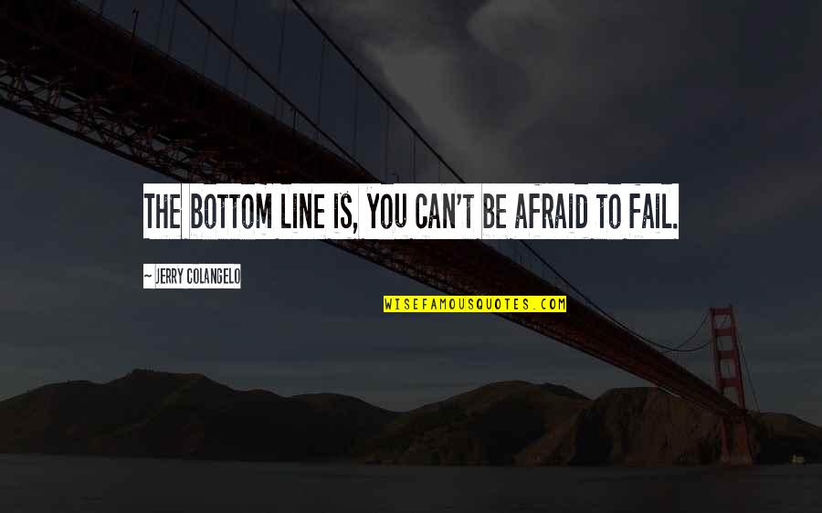 You Can't Be Afraid To Fail Quotes By Jerry Colangelo: The bottom line is, you can't be afraid