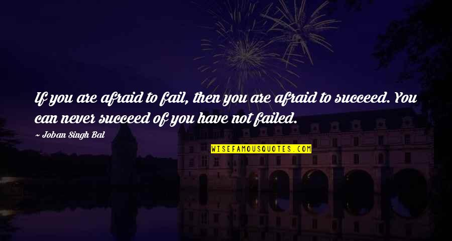 You Can't Be Afraid To Fail Quotes By Joban Singh Bal: If you are afraid to fail, then you