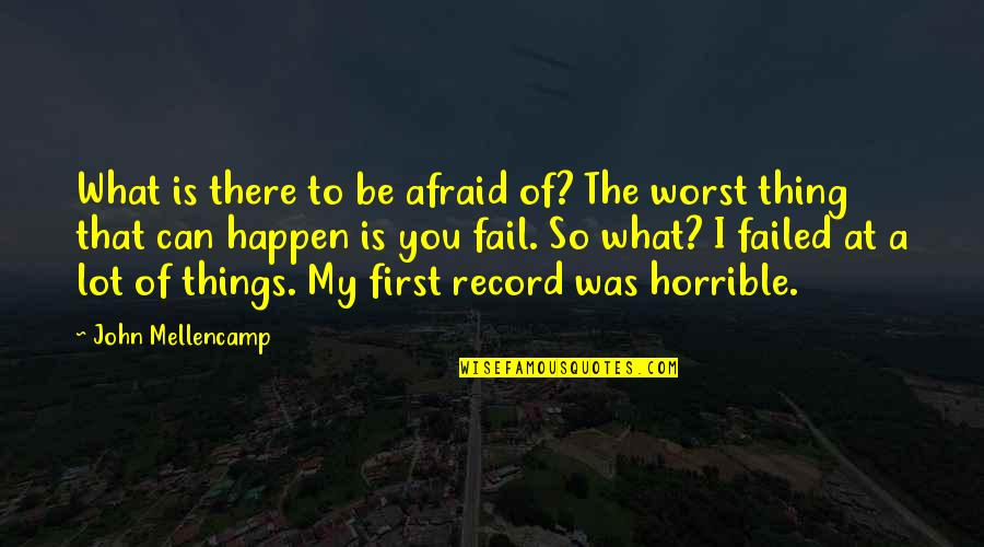 You Can't Be Afraid To Fail Quotes By John Mellencamp: What is there to be afraid of? The