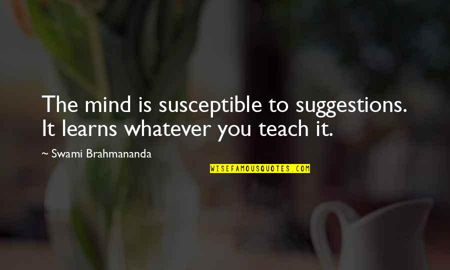 You Can't Choose Your Parents Quotes By Swami Brahmananda: The mind is susceptible to suggestions. It learns