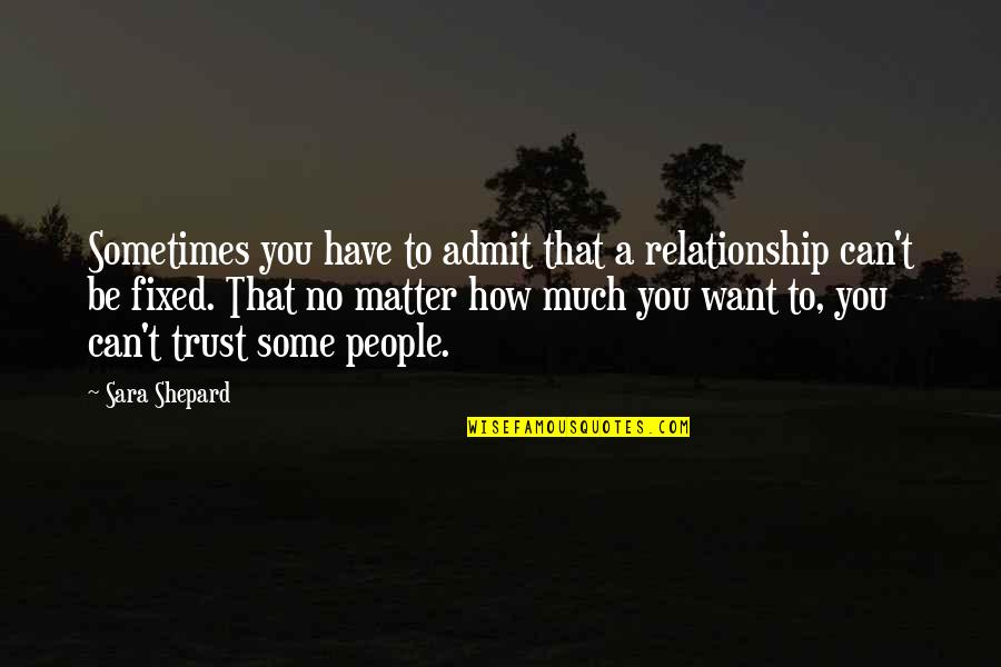 You Can't Have A Relationship Without Trust Quotes By Sara Shepard: Sometimes you have to admit that a relationship