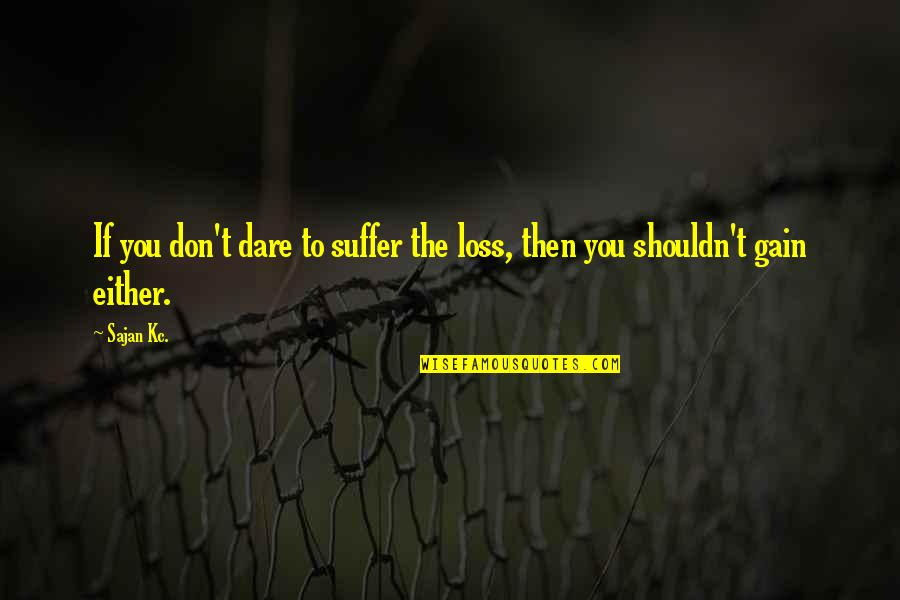 You Can't Make Someone Spend Time With You Quotes By Sajan Kc.: If you don't dare to suffer the loss,