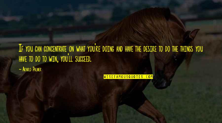 You Can't Succeed Quotes By Arnold Palmer: If you can concentrate on what you're doing