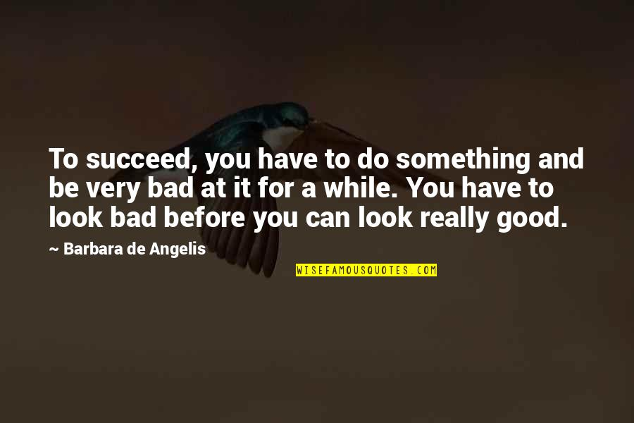 You Can't Succeed Quotes By Barbara De Angelis: To succeed, you have to do something and