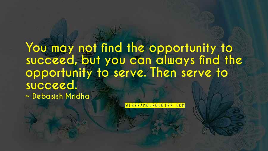 You Can't Succeed Quotes By Debasish Mridha: You may not find the opportunity to succeed,