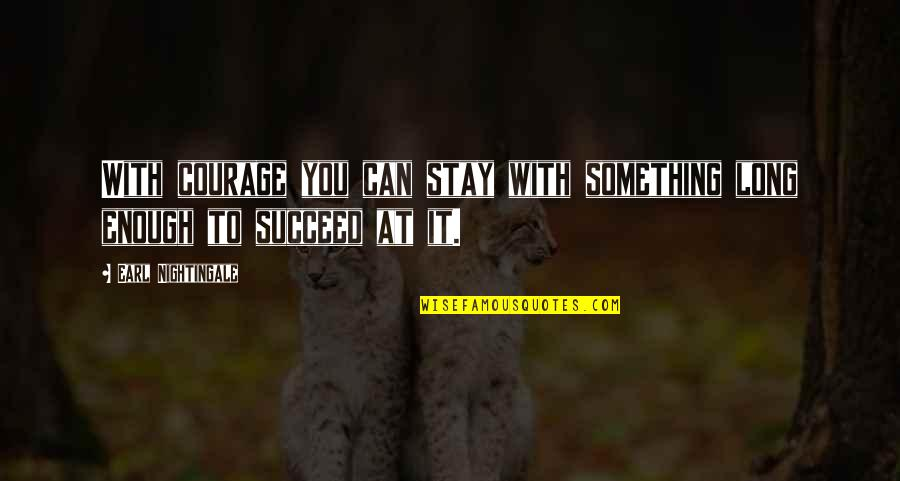 You Can't Succeed Quotes By Earl Nightingale: With courage you can stay with something long