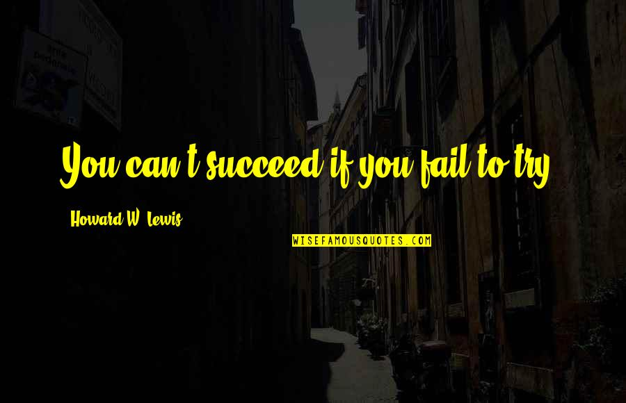 You Can't Succeed Quotes By Howard W. Lewis: You can't succeed if you fail to try.