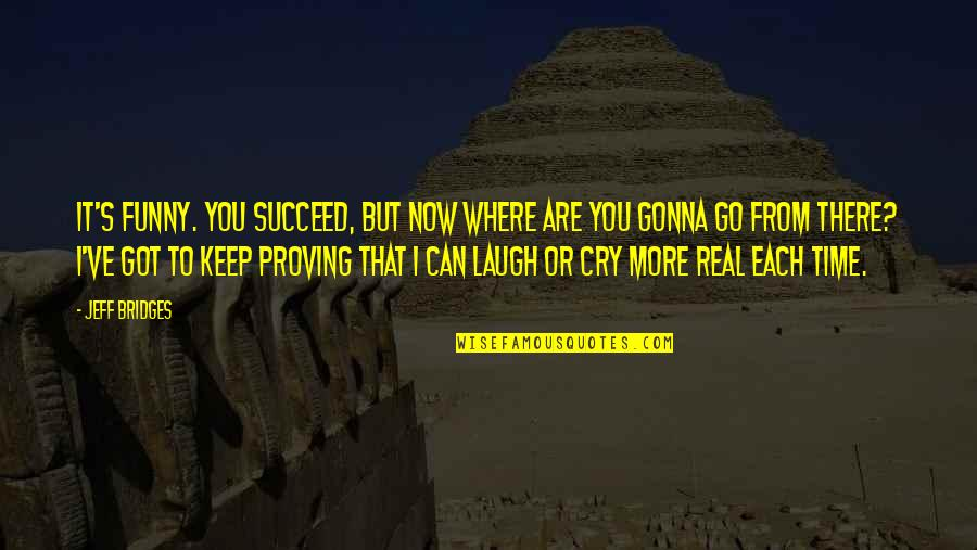 You Can't Succeed Quotes By Jeff Bridges: It's funny. You succeed, but now where are