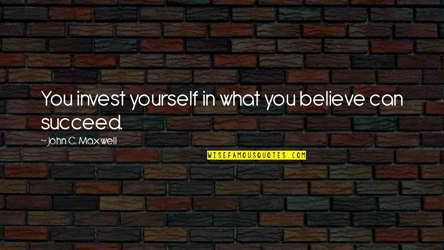 You Can't Succeed Quotes By John C. Maxwell: You invest yourself in what you believe can