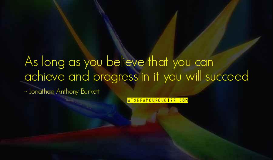 You Can't Succeed Quotes By Jonathan Anthony Burkett: As long as you believe that you can