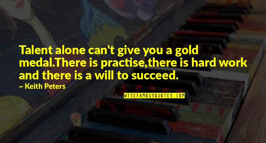 You Can't Succeed Quotes By Keith Peters: Talent alone can't give you a gold medal.There
