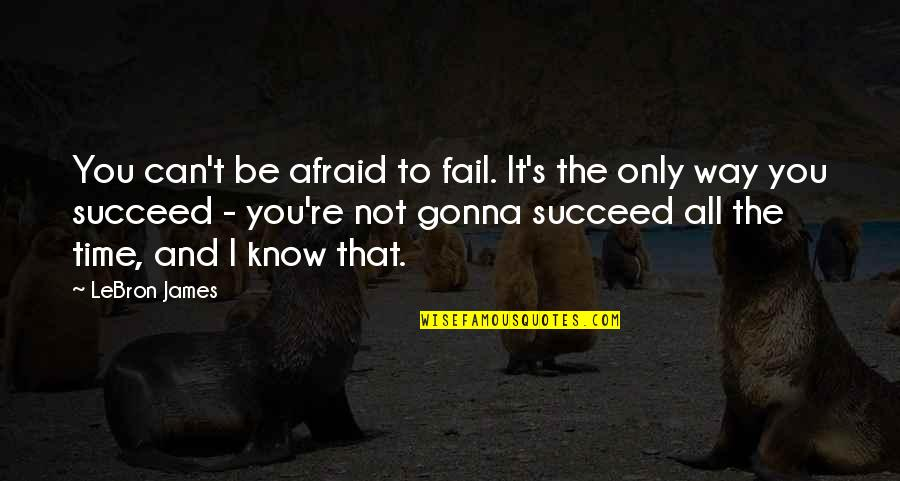 You Can't Succeed Quotes By LeBron James: You can't be afraid to fail. It's the