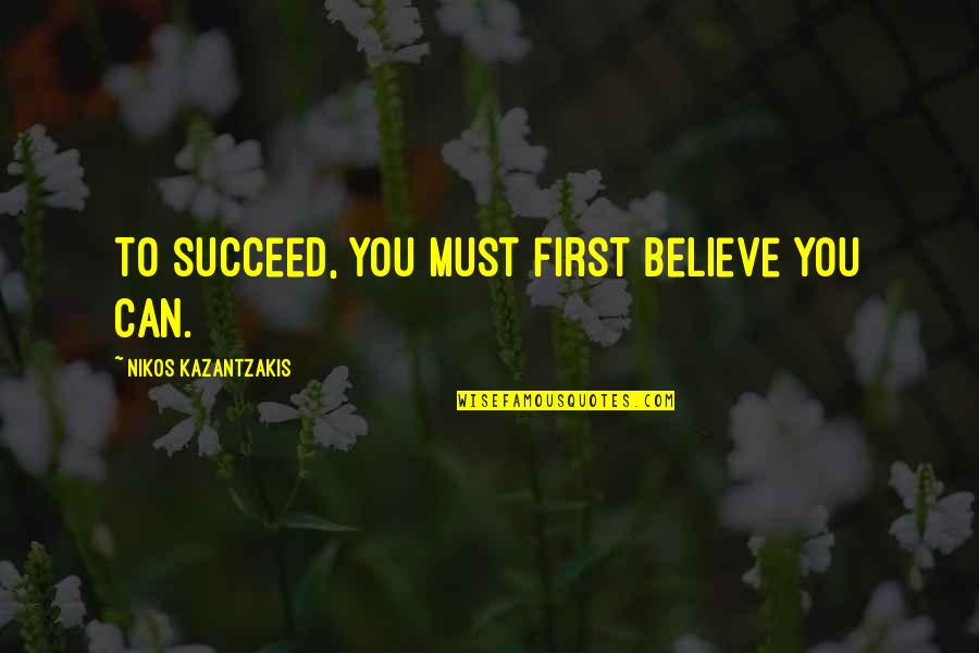 You Can't Succeed Quotes By Nikos Kazantzakis: To succeed, you must first believe you can.