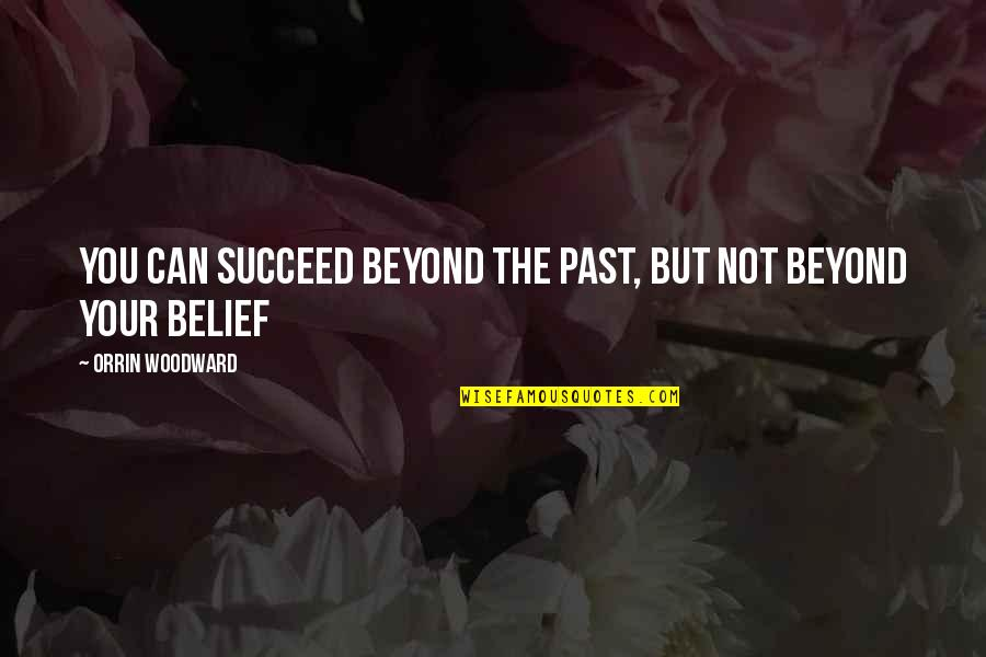 You Can't Succeed Quotes By Orrin Woodward: You can succeed beyond the past, but not