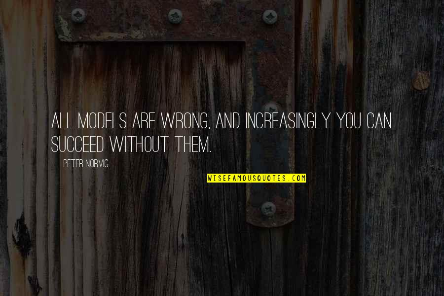 You Can't Succeed Quotes By Peter Norvig: All models are wrong, and increasingly you can