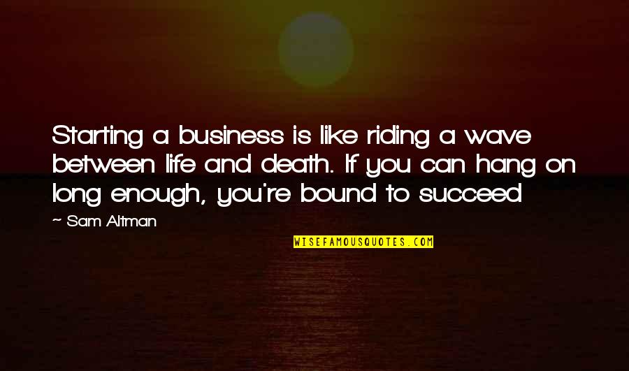 You Can't Succeed Quotes By Sam Altman: Starting a business is like riding a wave