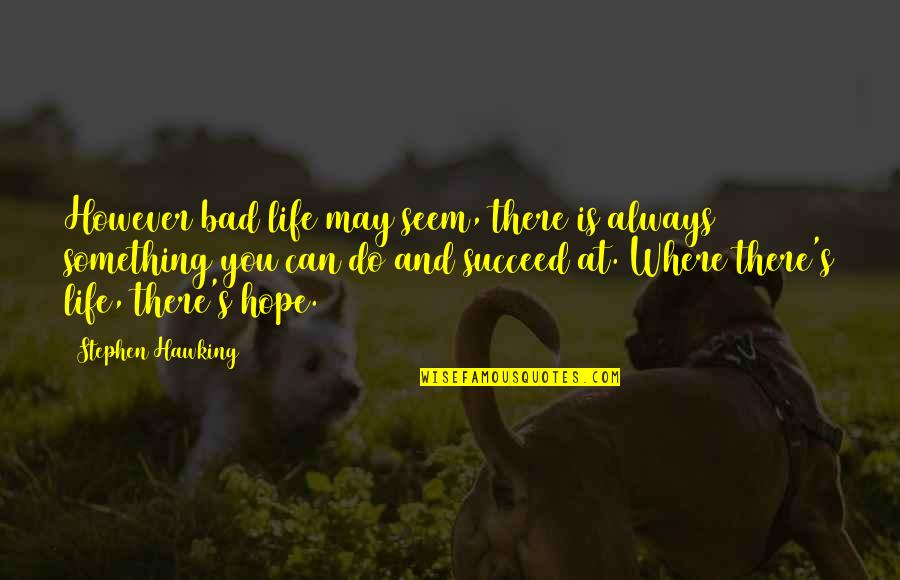 You Can't Succeed Quotes By Stephen Hawking: However bad life may seem, there is always