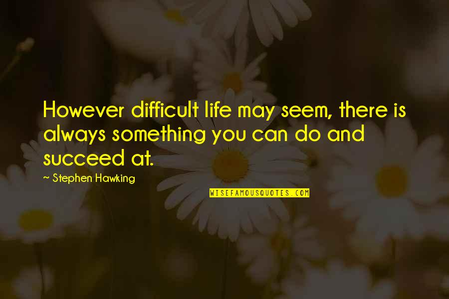 You Can't Succeed Quotes By Stephen Hawking: However difficult life may seem, there is always