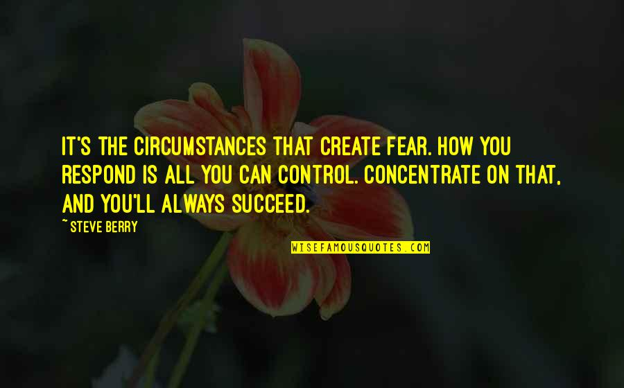 You Can't Succeed Quotes By Steve Berry: It's the circumstances that create fear. How you