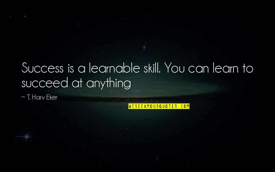 You Can't Succeed Quotes By T. Harv Eker: Success is a learnable skill. You can learn