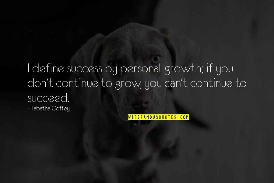 You Can't Succeed Quotes By Tabatha Coffey: I define success by personal growth; if you