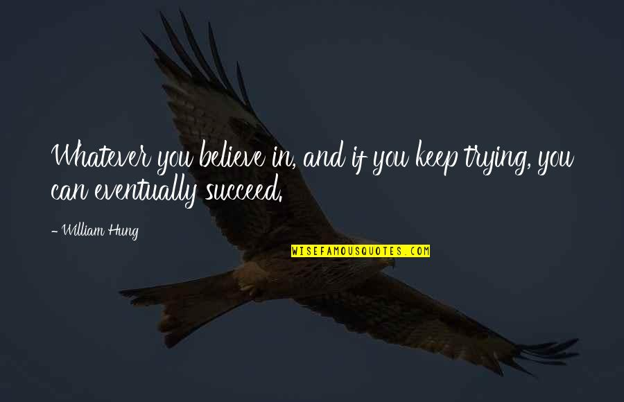 You Can't Succeed Quotes By William Hung: Whatever you believe in, and if you keep