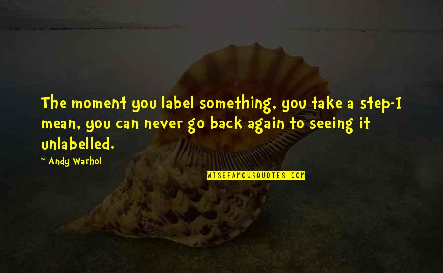 You Can't Take It Back Quotes By Andy Warhol: The moment you label something, you take a