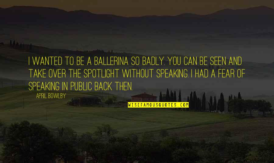 You Can't Take It Back Quotes By April Bowlby: I wanted to be a ballerina so badly.