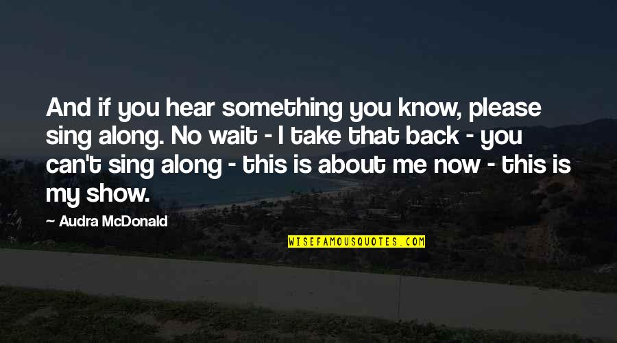 You Can't Take It Back Quotes By Audra McDonald: And if you hear something you know, please