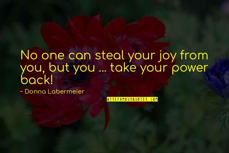 You Can't Take It Back Quotes By Donna Labermeier: No one can steal your joy from you,