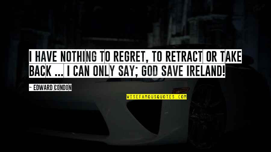 You Can't Take It Back Quotes By Edward Condon: I have nothing to regret, to retract or