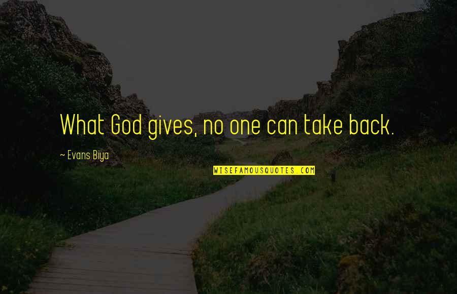 You Can't Take It Back Quotes By Evans Biya: What God gives, no one can take back.