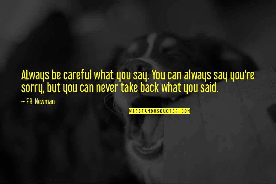 You Can't Take It Back Quotes By F.B. Newman: ALways be careful what you say. You can