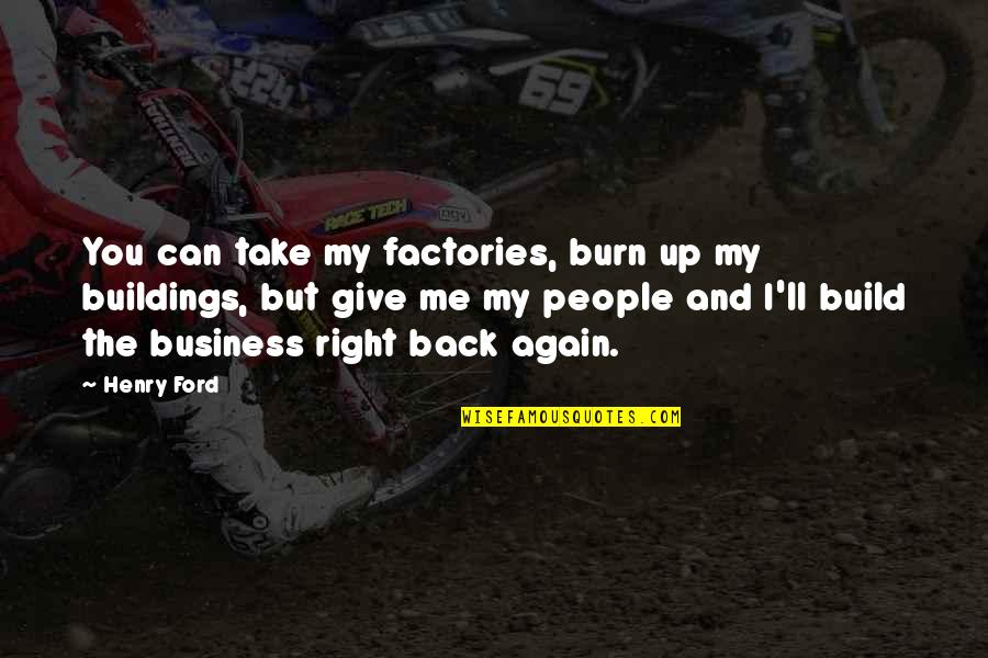 You Can't Take It Back Quotes By Henry Ford: You can take my factories, burn up my