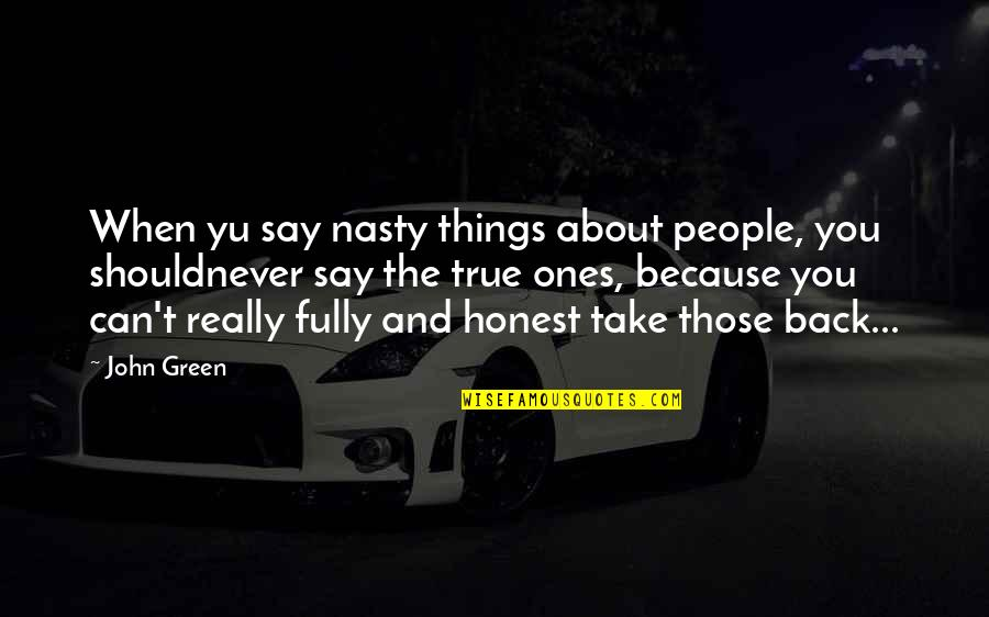 You Can't Take It Back Quotes By John Green: When yu say nasty things about people, you